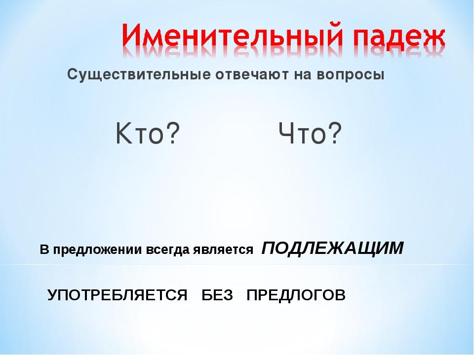 Существительные отвечают на вопросы Кто? Что? В предложении всегда является...