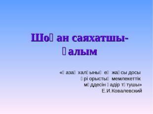 Шоқан саяхатшы-ғалым «Қазақ халқының ең жақсы досы әрі орыстың мемлекеттік мү