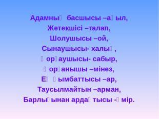 Адамның басшысы –ақыл, Жетекшісі –талап, Шолушысы –ой, Сынаушысы- халық, Қорғ