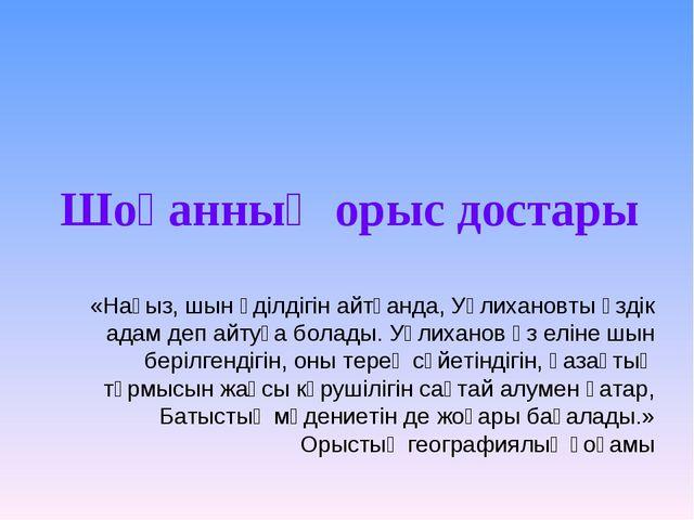Шоқанның орыс достары «Нағыз, шын әділдігін айтқанда, Уәлихановты үздік адам...