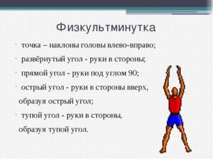 Физкультминутка точка – наклоны головы влево-вправо; развёрнутый угол - рук