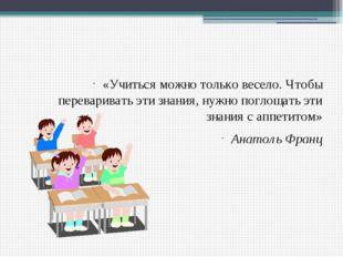 «Учиться можно только весело. Чтобы переваривать эти знания, нужно поглощать