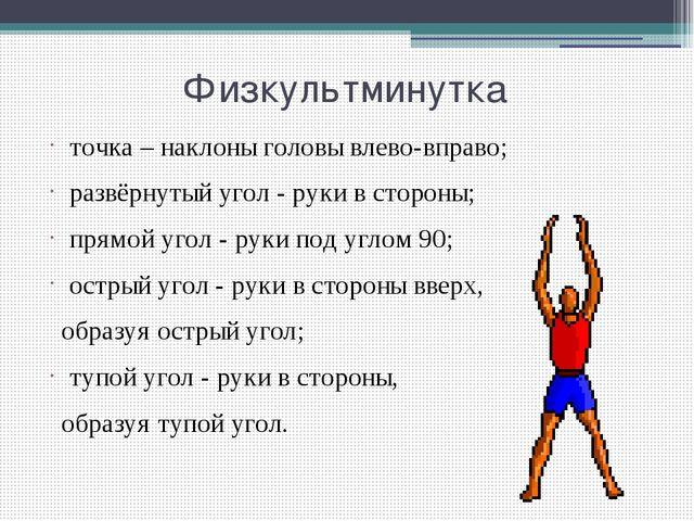 Физкультминутка точка – наклоны головы влево-вправо; развёрнутый угол - рук...