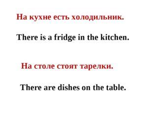 На кухне есть холодильник. There is a fridge in the kitchen. На столе стоят т