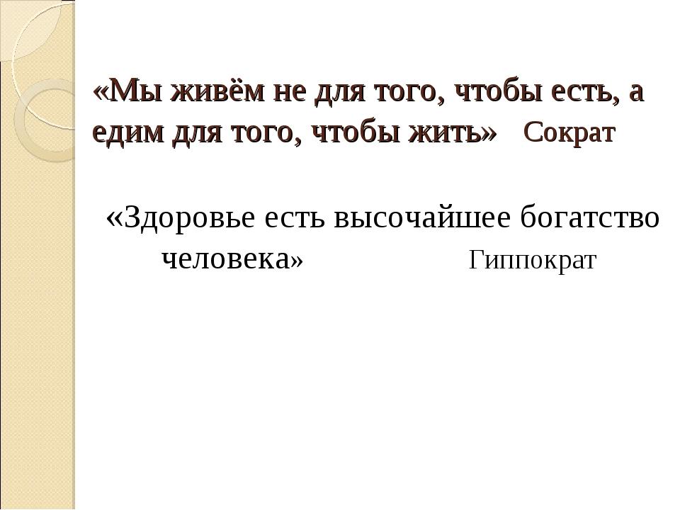 «Мы живём не для того, чтобы есть, а едим для того, чтобы жить» Сократ «Здоро...