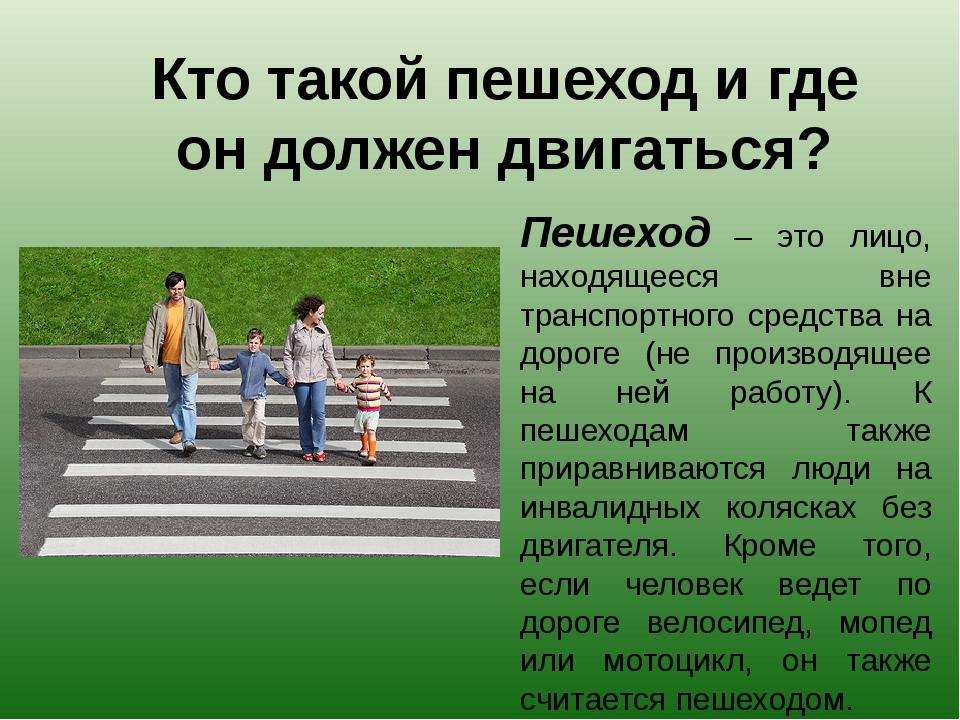 Кто такой пешеход и где он должен двигаться? Пешеход – это лицо, находящееся...