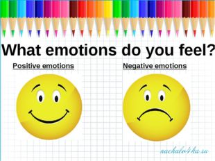 What emotions do you feel? Positive emotions Negative emotions