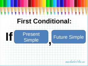 First Conditional: If Present Simple Future Simple ,