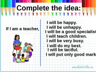 Complete the idea: If I am a teacher, I will be a good specialist. I will be
