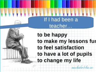 If I had been a teacher… to be happy to make my lessons fun to feel satisfact