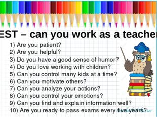 TEST – can you work as a teacher? 1) Are you patient? 2) Are you helpful? 3)