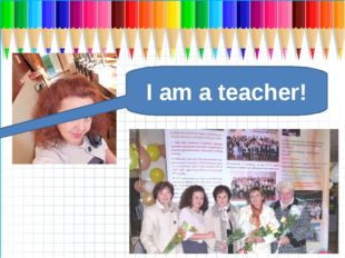 I am a teacher!