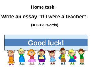 """Good luck! Home task: Write an essay """"If I were a teacher"""". (100-120 words)"""