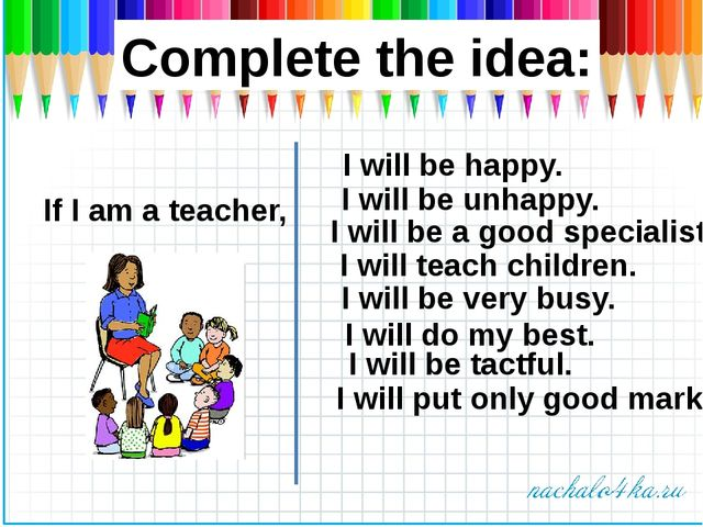 Complete the idea: If I am a teacher, I will be a good specialist. I will be...