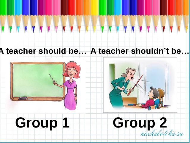 A teacher should be… A teacher shouldn't be… Group 1 Group 2