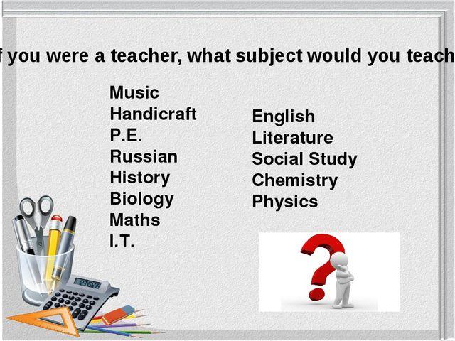 Music Handicraft P.E. Russian History Biology Maths I.T. If you were a teache...