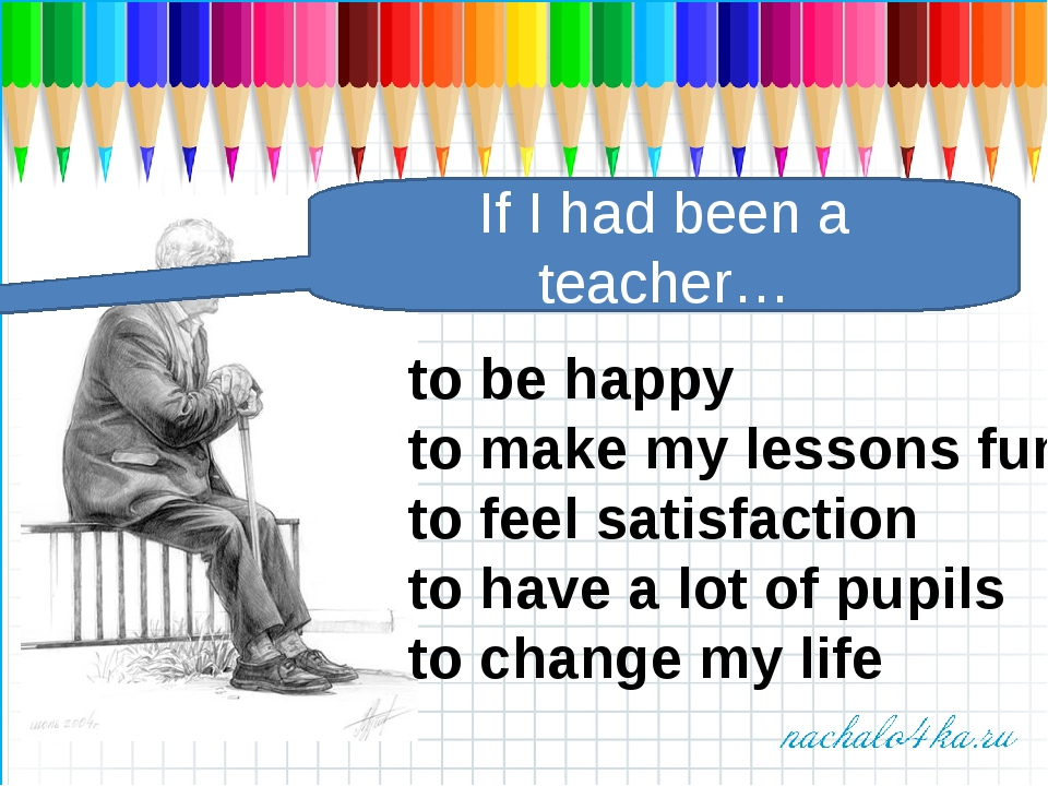 If I had been a teacher… to be happy to make my lessons fun to feel satisfact...