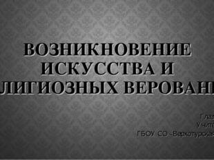 ВОЗНИКНОВЕНИЕ ИСКУССТВА И РЕЛИГИОЗНЫХ ВЕРОВАНИЙ Глазунова А. А. Учитель истор