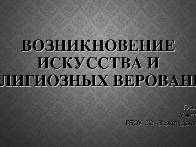 ВОЗНИКНОВЕНИЕ ИСКУССТВА И РЕЛИГИОЗНЫХ ВЕРОВАНИЙ Глазунова А. А. Учитель истор...