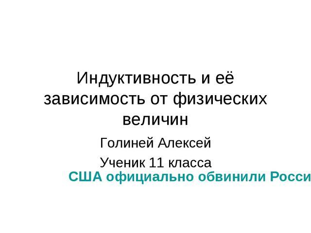 Индуктивность и её зависимость от физических величин Голиней Алексей Ученик 1...