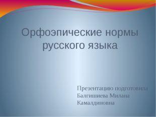 Орфоэпические нормы русского языка Презентацию подготовила Балгишиева Милана