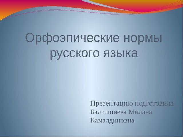 Орфоэпические нормы русского языка Презентацию подготовила Балгишиева Милана...