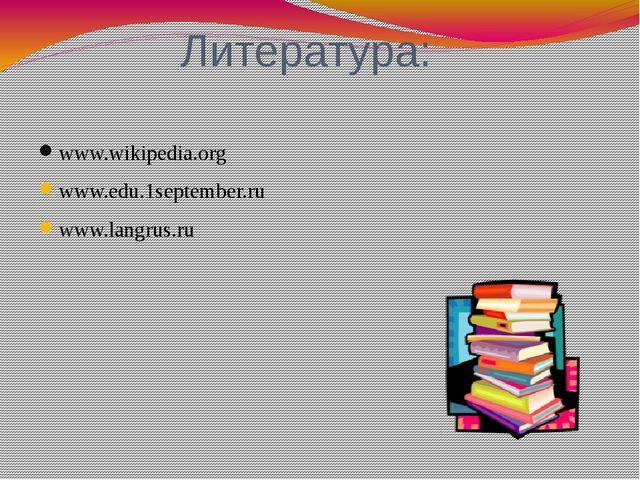 Литература: www.wikipedia.org www.edu.1september.ru www.langrus.ru