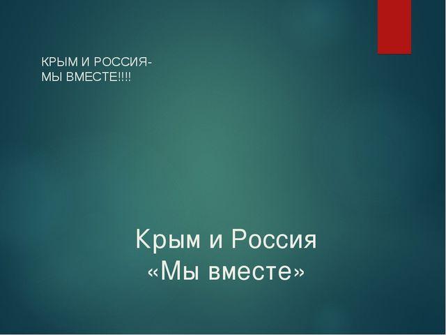 Крым и Россия «Мы вместе» КРЫМ И РОССИЯ- МЫ ВМЕСТЕ!!!!