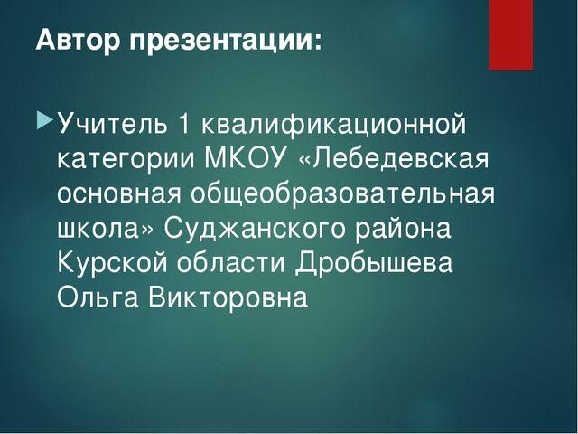 Автор презентации: Учитель 1 квалификационной категории МКОУ «Лебедевская осн...
