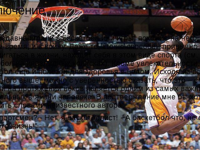 Заключение Люди издавна играли в баскетбол или игры, похожие на него, и в мир...