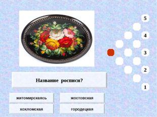 житомирскаясь хохломская жостовская городецкая Название росписи? 5 4 3 2 1