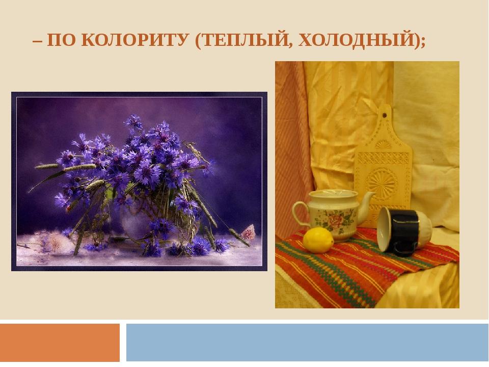 – ПО КОЛОРИТУ (ТЕПЛЫЙ, ХОЛОДНЫЙ);