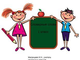 Словарные слова 1 класс Магрицкая И.Н., учитель начальных классов