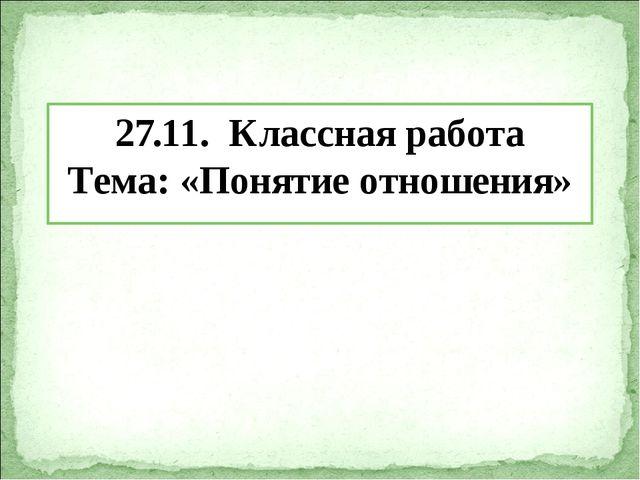 27.11. Классная работа Тема: «Понятие отношения»