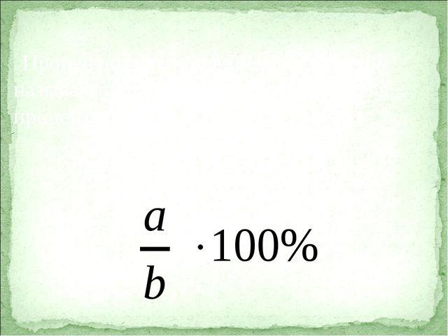 Процентным отношением чисел a и b называют их отношение, выраженное в процент...