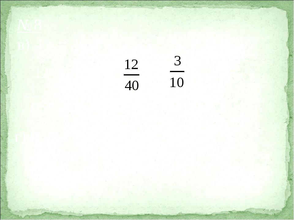 №8 в) 4 т = 40 ц 12 ц : 40 ц = = 0,3  100% = 30% г) 0,034 ц = 3,4 кг 3,4 кг...