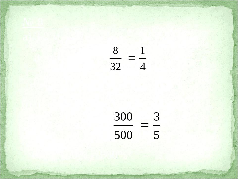 № 8 а) 3,2 м = 32 дм 8 дм : 32 дм = 0,25  100% = 25% б) 0,3 = = 300 м 300 м...