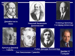 Джамбаттиста Вико Николай Яковлевич Данилевский Освальд Арнольд Готтфрид Шпен