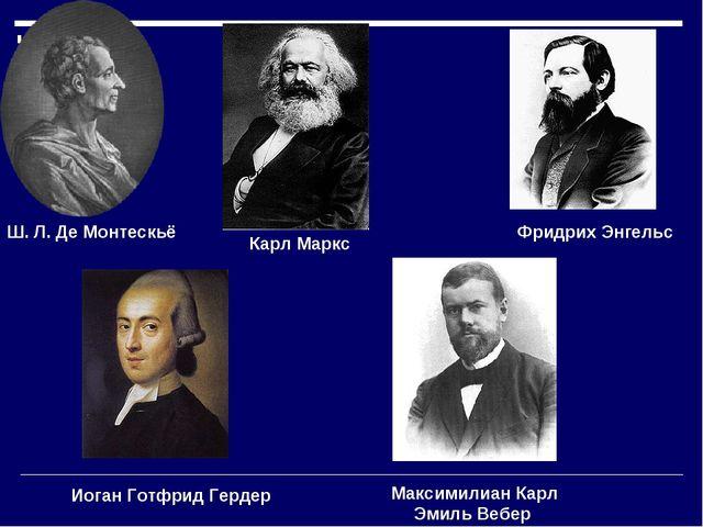 Иоган Готфрид Гердер Ш. Л. Де Монтескьё Карл Маркс Фридрих Энгельс Максимилиа...