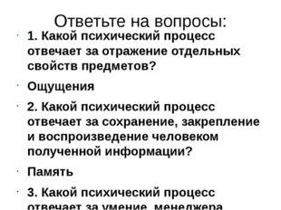 Ответьте на вопросы: 1. Какой психический процесс отвечает за отражение отдел