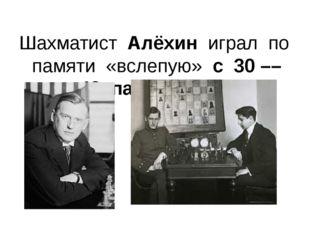 Шахматист Алёхин играл по памяти «вслепую» с 30 –– 40 партнёрами.