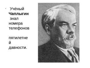 Учёный Чаплыгин знал номера телефонов пятилетней давности.