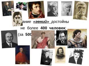 Звание «гений» достойны не более 400 человек; (за 500 тысячную историю цивили