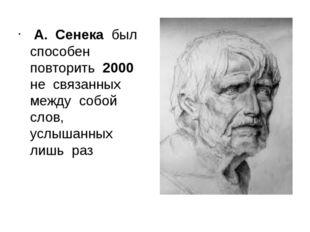 А. Сенека был способен повторить 2000 не связанных между собой слов, услышан