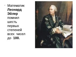 Математик Леонард Эйлер помнил шесть первых степеней всех чисел до 100.