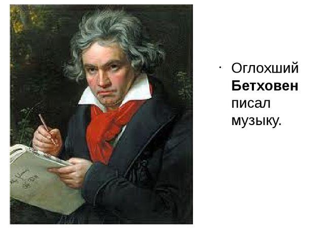 Оглохший Бетховен писал музыку.