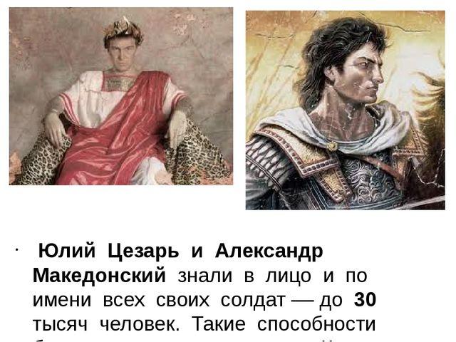 Юлий Цезарь и Александр Македонский знали в лицо и по имени всех своих солда...