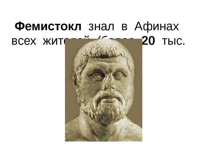 Фемистокл знал в Афинах всех жителей (более 20 тыс. чел.).