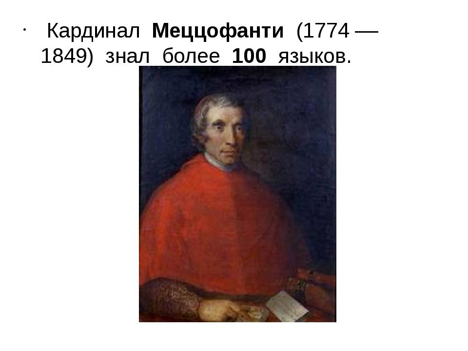 Кардинал Меццофанти (1774 –– 1849) знал более 100 языков.
