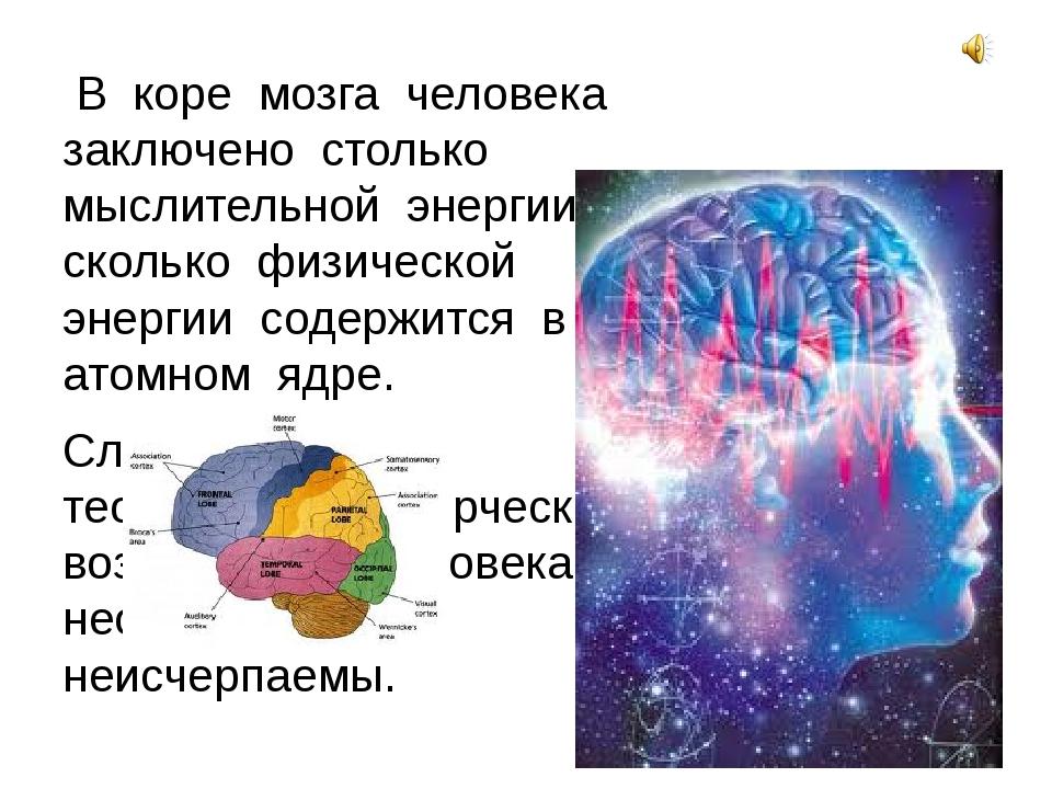 В коре мозга человека заключено столько мыслительной энергии, сколько физиче...